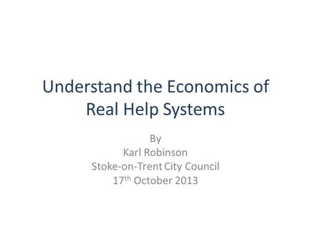 """ Understand the Economics of Real Help Systems By Karl Robinson Stoke-on-Trent City Council 17 th October 2013."
