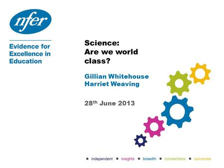 Science: Are we world class? Gillian Whitehouse Harriet Weaving 28 th June 2013.