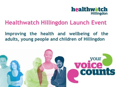 Improving the health and wellbeing of the adults, young people and children of Hillingdon Healthwatch Hillingdon Launch Event.
