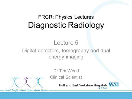 FRCR: Physics Lectures Diagnostic Radiology Lecture 5 Digital detectors, tomography and dual energy imaging Dr Tim Wood Clinical Scientist.