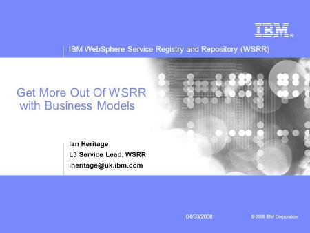 IBM WebSphere Service Registry and Repository (WSRR) © 2008 IBM Corporation 04/03/2008 Get More Out Of WSRR with Business Models Ian Heritage L3 Service.