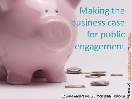 Edward Andersson & Simon Burall, Involve Making the business case for public engagement Picture CC: Some rights reserved By: mconnors Some rights reserved.