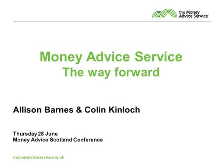 Money Advice Service The way forward Allison Barnes & Colin Kinloch Thursday 28 June Money Advice Scotland Conference.