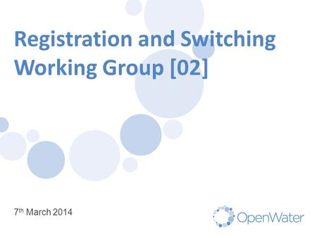 Registration and Switching Working Group [02] 7 th March 2014.