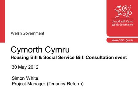 Cymorth Cymru Housing Bill & Social Service Bill: Consultation event 30 May 2012 Simon White Project Manager (Tenancy Reform) Welsh Government.