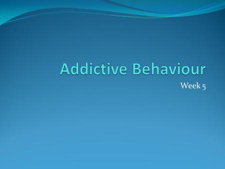 Addictive Behaviour Week 5.