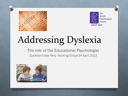 Addressing Dyslexia The role of the Educational Psychologist Dyslexia Cross Party Working Group 24 April 2013 ASPEP SDEP.