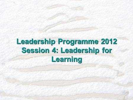 Leadership Programme 2012 Session 4: Leadership for Learning.