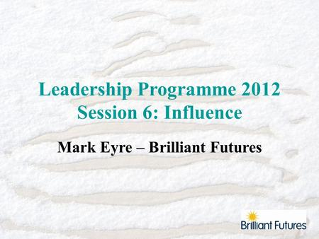 Leadership Programme 2012 Session 6: Influence Mark Eyre – Brilliant Futures.