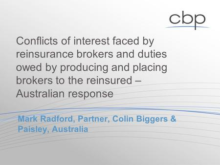 Mark Radford, Partner, Colin Biggers & Paisley, Australia Conflicts of interest faced by reinsurance brokers and duties owed by producing and placing brokers.