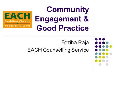 Community Engagement & Good Practice Foziha Raja EACH Counselling Service.