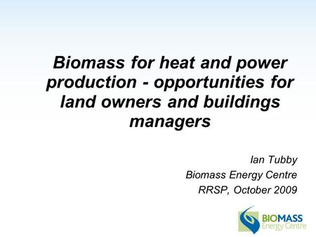 Biomass for heat and power production - opportunities for land owners and buildings managers Ian Tubby Biomass Energy Centre RRSP, October 2009.