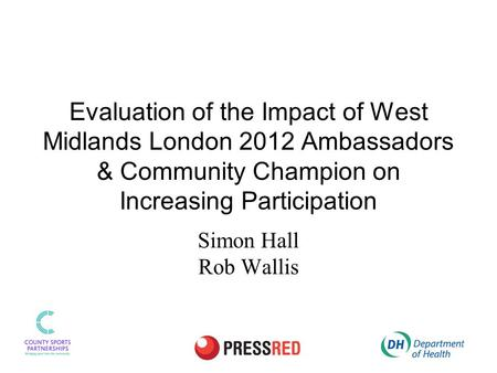 Evaluation of the Impact of West Midlands London 2012 Ambassadors & Community Champion on Increasing Participation Simon Hall Rob Wallis.