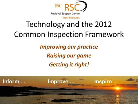 Technology and the 2012 Common Inspection Framework Improving our practice Raising our game Getting it right!