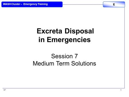 E7 WASH Cluster – Emergency Training E 1 Excreta Disposal in Emergencies Session 7 Medium Term Solutions.