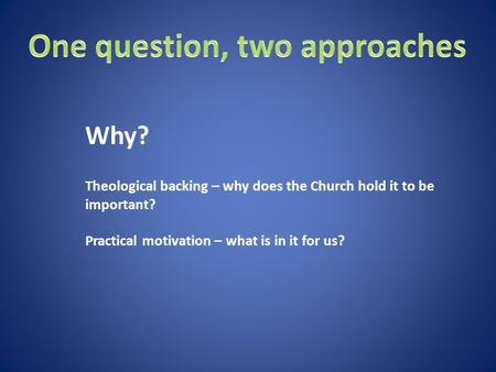 Theological backing – why does the Church hold it to be important? Practical motivation – what is in it for us? Why?