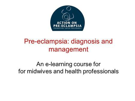 Pre-eclampsia: diagnosis and management An e-learning course for for midwives and health professionals.