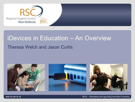 Go to View > Header & Footer to edit 12 October 2014 | slide 1 iDevices in Education – An Overview Theresa Welch and Jason Curtis www.rsc-wm.ac.uk RSCs.