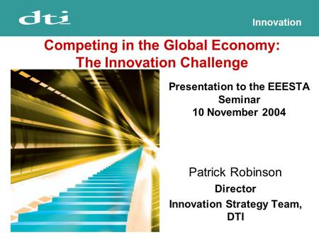Innovation Presentation to the EEESTA Seminar 10 November 2004 Patrick Robinson Director Innovation Strategy Team, DTI Competing in the Global Economy: