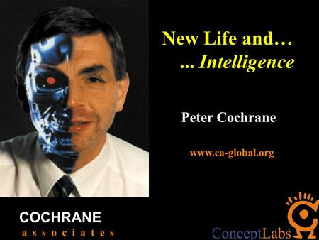 Peter Cochrane COCHRANE a s s o c i a t e s www.ca-global.org New Life and…... Intelligence.