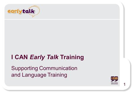 I CAN Early Talk Training Supporting Communication and Language Training 1.