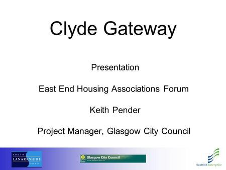 Clyde Gateway Presentation East End Housing Associations Forum Keith Pender Project Manager, Glasgow City Council.