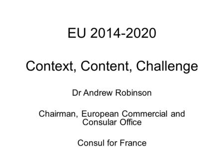 EU 2014-2020 Context, Content, Challenge Dr Andrew Robinson Chairman, European Commercial and Consular Office Consul for France.