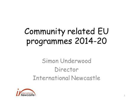 Community related EU programmes 2014-20 Simon Underwood Director International Newcastle 1.