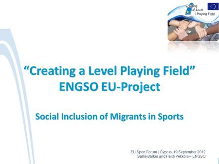 "EU Sport Forum | Cyprus, 19 September 2012 Sallie Barker and Heidi Pekkola – ENGSO ""Creating a Level Playing Field"" ENGSO EU-Project Social Inclusion of."
