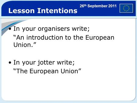 "Lesson Intentions In your organisers write; ""An introduction to the European Union."" In your jotter write; ""The European Union"" 26 th September 2011."