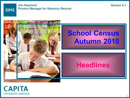 School Census Autumn 2010 Headlines 1 Jim Haywood Product Manager for Statutory Returns Version 0.1.
