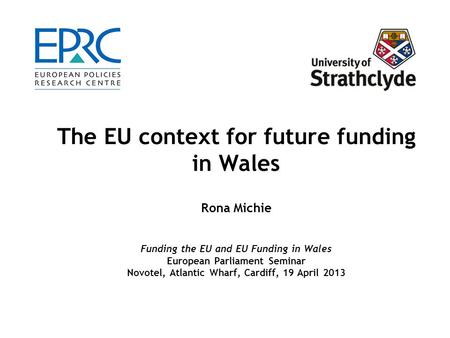 The EU context for future funding in Wales Rona Michie Funding the EU and EU Funding in Wales European Parliament Seminar Novotel, Atlantic Wharf, Cardiff,