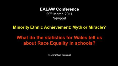 EALAW Conference 29 th March 2011 Newport Minority Ethnic Achievement: Myth or Miracle? What do the statistics for Wales tell us about Race Equality in.