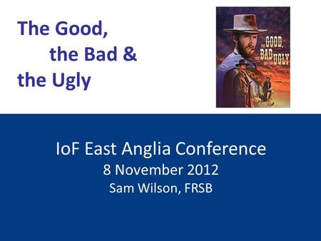IoF East Anglia Conference 8 November 2012 Sam Wilson, FRSB The Good, the Bad & the Ugly.