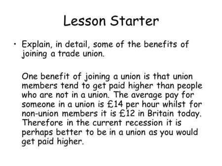 Lesson Starter Explain, in detail, some of the benefits of joining a trade union. One benefit of joining a union is that union members tend to get paid.