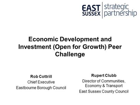 Economic Development and Investment (Open for Growth) Peer Challenge Rob Cottrill Chief Executive Eastbourne Borough Council Rupert Clubb Director of Communities,
