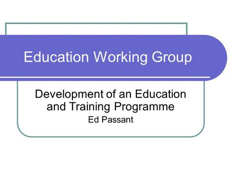 Education Working Group Development of an Education and Training Programme Ed Passant.