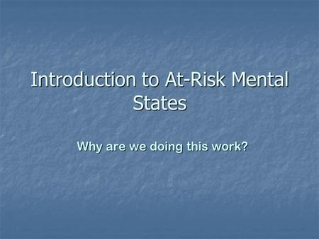 Introduction to At-Risk Mental States Why are we doing this work?