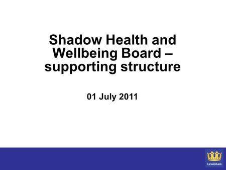 Shadow Health and Wellbeing Board – supporting structure 01 July 2011.