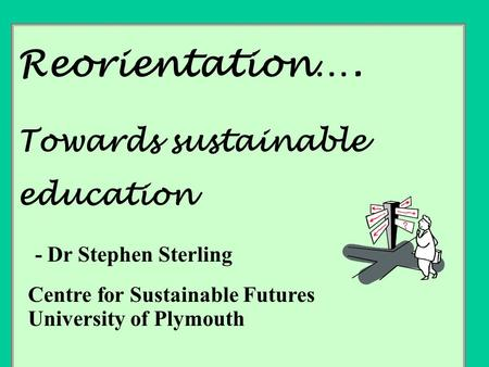 Reorientation…. Towards sustainable education - Dr Stephen Sterling Centre for Sustainable Futures University of Plymouth.
