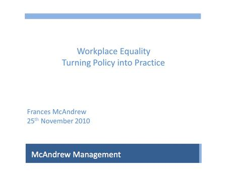 Workplace Equality Turning Policy into Practice Frances McAndrew 25 th November 2010.