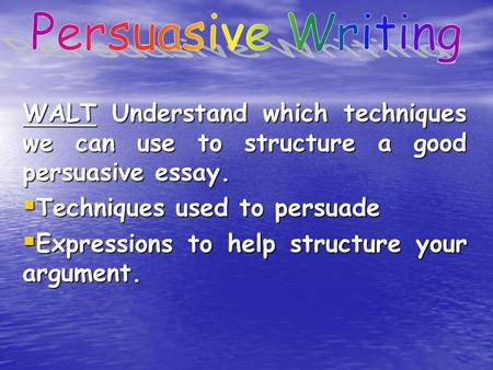 to out how to be persuasive outcome write a persuasive  walt understand which techniques we can use to structure a good persuasive essay  techniques