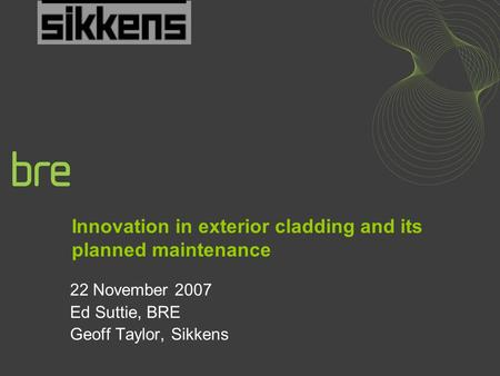 Innovation in exterior cladding and its planned maintenance 22 November 2007 Ed Suttie, BRE Geoff Taylor, Sikkens.