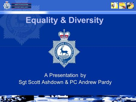 A Presentation by Sgt Scott Ashdown & PC Andrew Pardy Equality & Diversity.