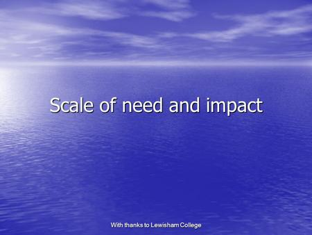 With thanks to Lewisham College Scale of need and impact.