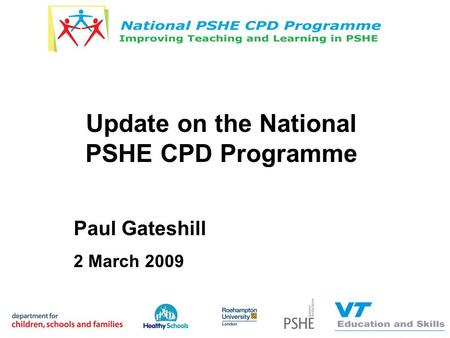 Update on the National PSHE CPD Programme Paul Gateshill 2 March 2009.