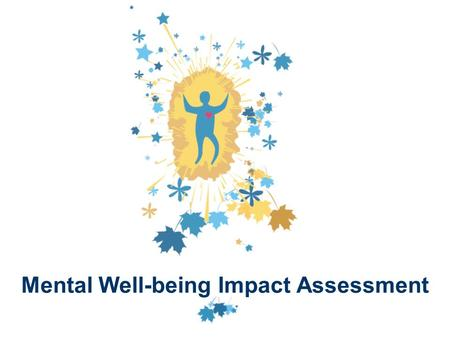 Mental Well-being Impact Assessment. Anthea Cooke Director of Inukshuk and Nerys Edmonds – Mental Health Promotion Specialist - South London and Maudsley.