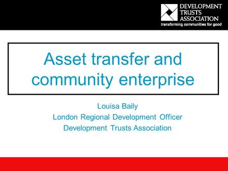 Asset transfer and community enterprise Louisa Baily London Regional Development Officer Development Trusts Association.