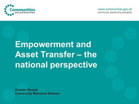 Empowerment and Asset Transfer – the national perspective Charles Woodd Community Resource Division.