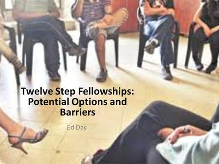 Twelve Step Fellowships: Potential Options and Barriers Ed Day.